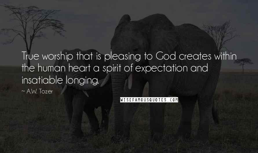 A.W. Tozer quotes: True worship that is pleasing to God creates within the human heart a spirit of expectation and insatiable longing.
