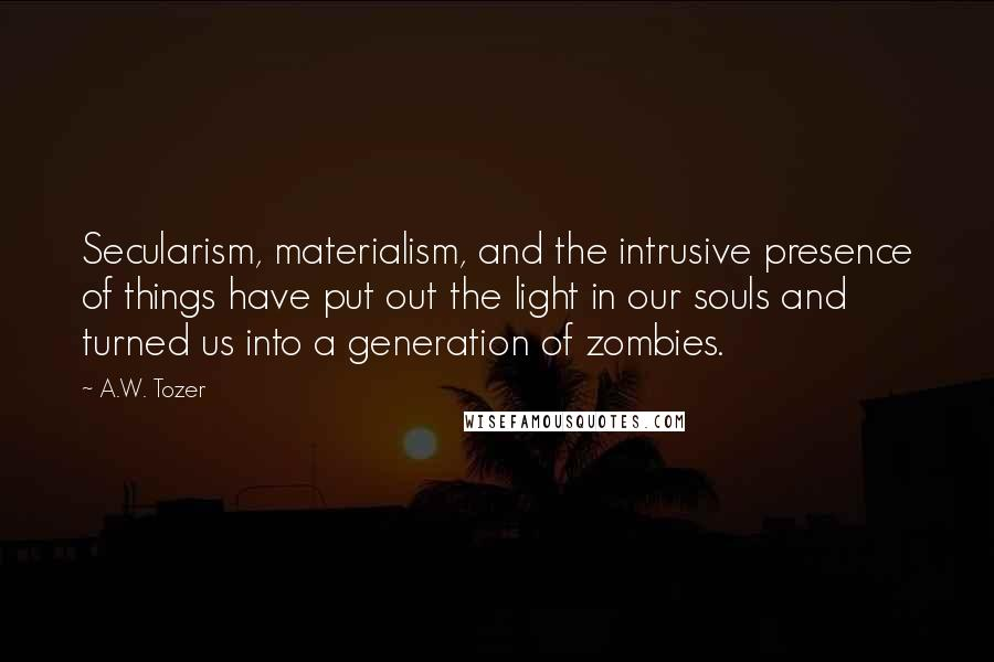 A.W. Tozer quotes: Secularism, materialism, and the intrusive presence of things have put out the light in our souls and turned us into a generation of zombies.