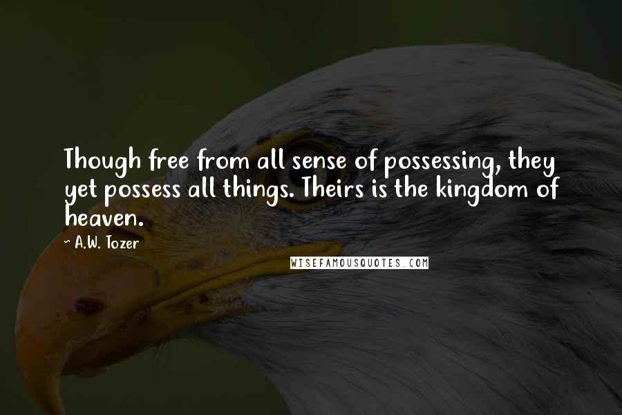 A.W. Tozer quotes: Though free from all sense of possessing, they yet possess all things. Theirs is the kingdom of heaven.