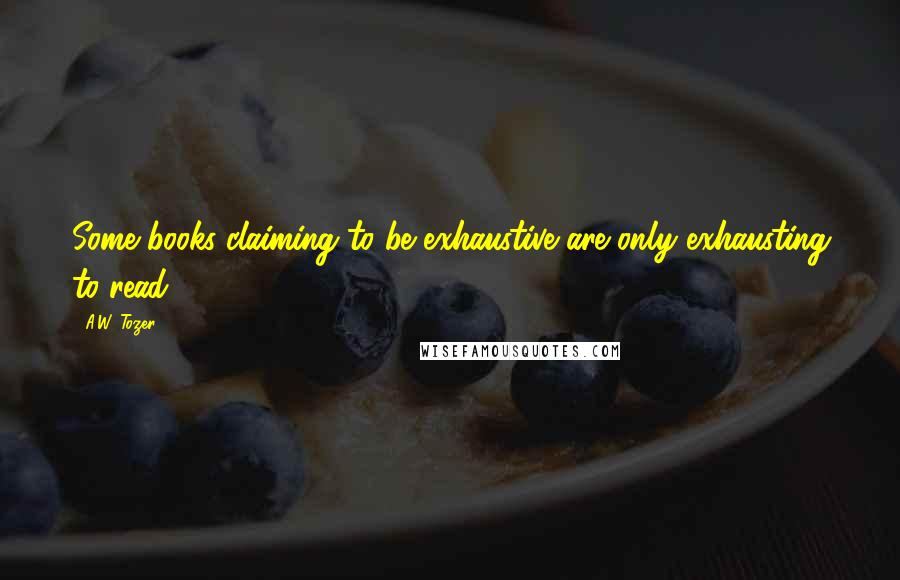 A.W. Tozer quotes: Some books claiming to be exhaustive are only exhausting to read.