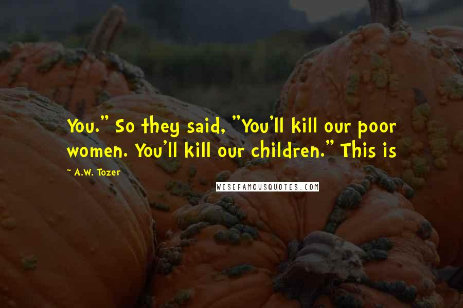 "A.W. Tozer quotes: You."" So they said, ""You'll kill our poor women. You'll kill our children."" This is"