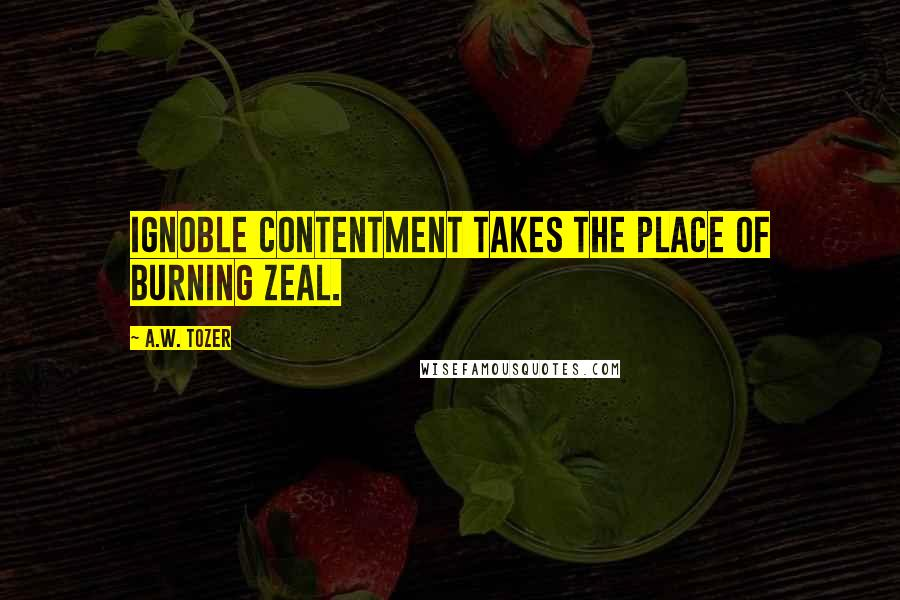 A.W. Tozer quotes: Ignoble contentment takes the place of burning zeal.