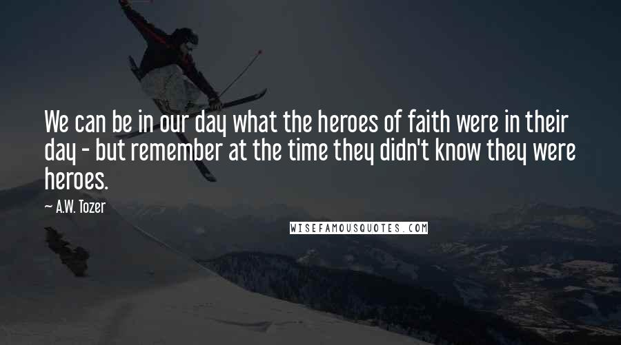 A.W. Tozer quotes: We can be in our day what the heroes of faith were in their day - but remember at the time they didn't know they were heroes.