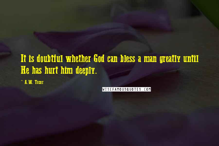 A.W. Tozer quotes: It is doubtful whether God can bless a man greatly until He has hurt him deeply.