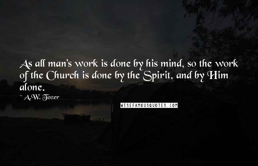 A.W. Tozer quotes: As all man's work is done by his mind, so the work of the Church is done by the Spirit, and by Him alone.