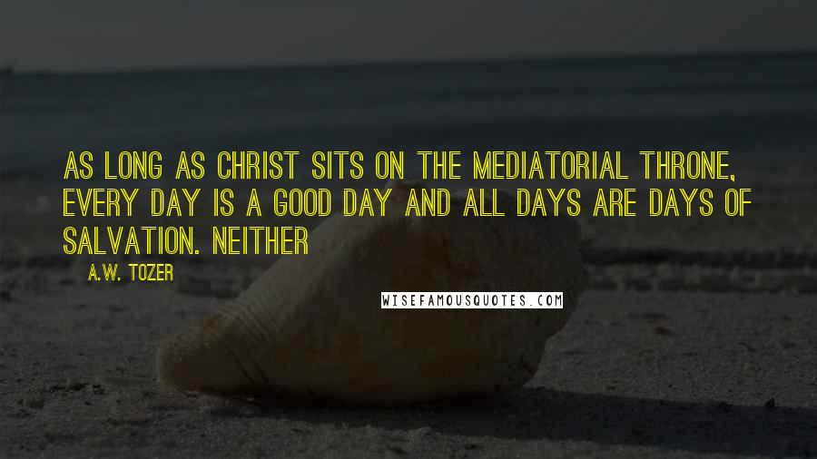A.W. Tozer quotes: As long as Christ sits on the mediatorial throne, every day is a good day and all days are days of salvation. Neither