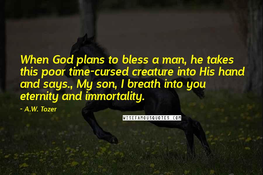 A.W. Tozer quotes: When God plans to bless a man, he takes this poor time-cursed creature into His hand and says., My son, I breath into you eternity and immortality.