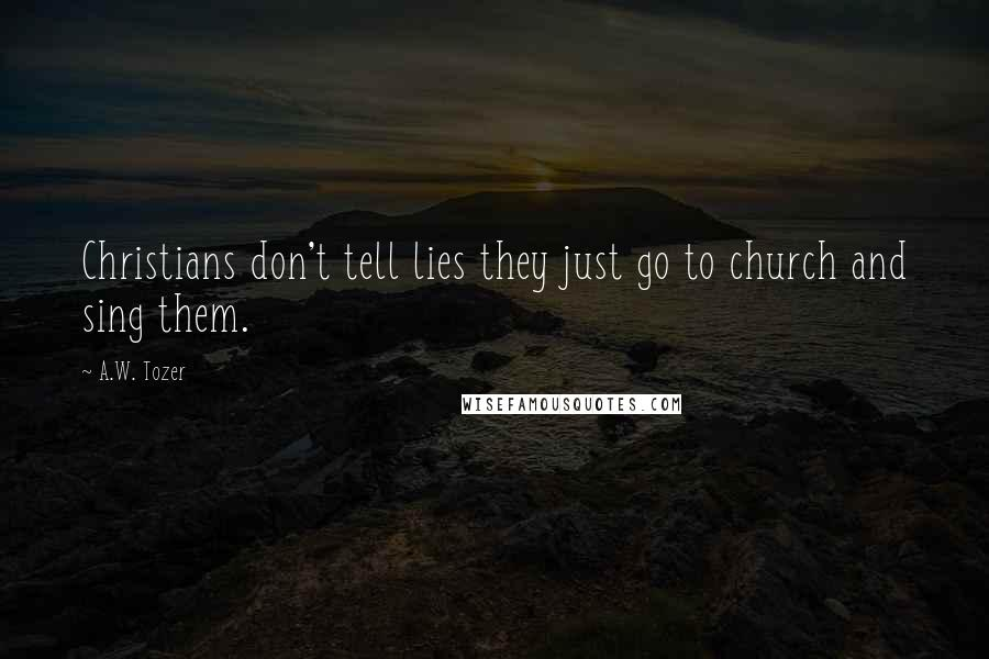 A.W. Tozer quotes: Christians don't tell lies they just go to church and sing them.