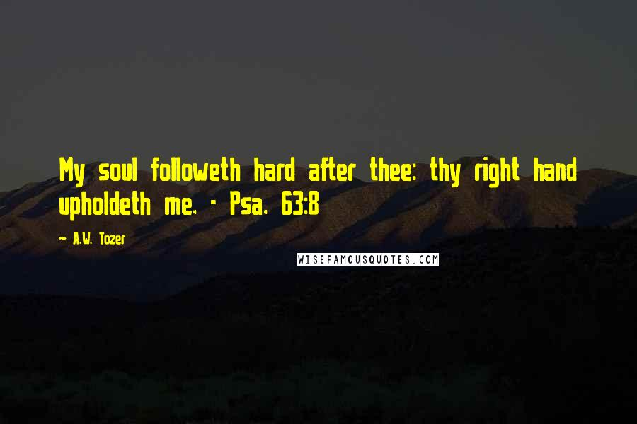 A.W. Tozer quotes: My soul followeth hard after thee: thy right hand upholdeth me. - Psa. 63:8