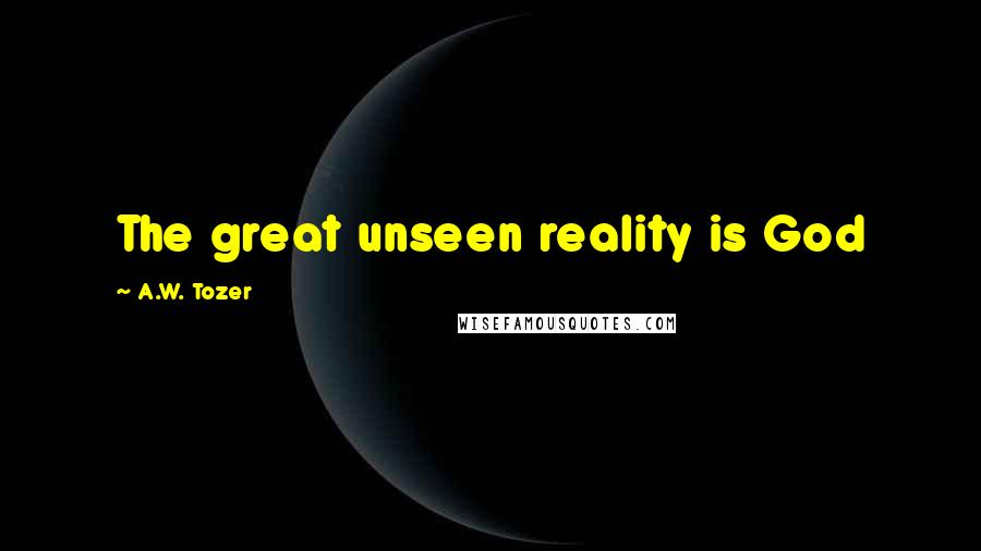 A.W. Tozer quotes: The great unseen reality is God