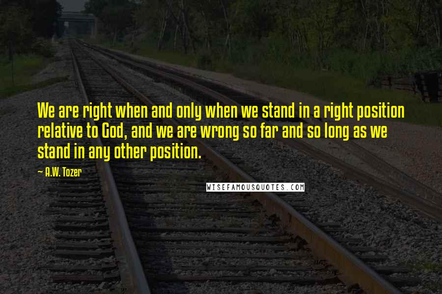 A.W. Tozer quotes: We are right when and only when we stand in a right position relative to God, and we are wrong so far and so long as we stand in any