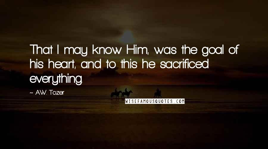 A.W. Tozer quotes: That I may know Him, was the goal of his heart, and to this he sacrificed everything.