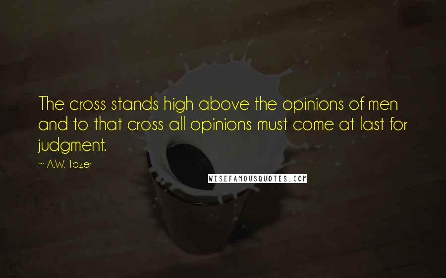 A.W. Tozer quotes: The cross stands high above the opinions of men and to that cross all opinions must come at last for judgment.