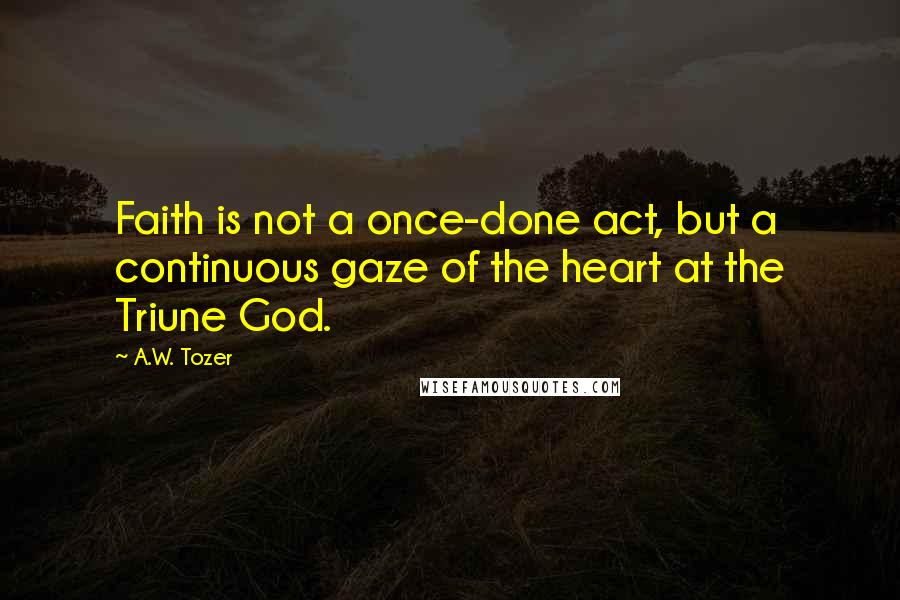 A.W. Tozer quotes: Faith is not a once-done act, but a continuous gaze of the heart at the Triune God.