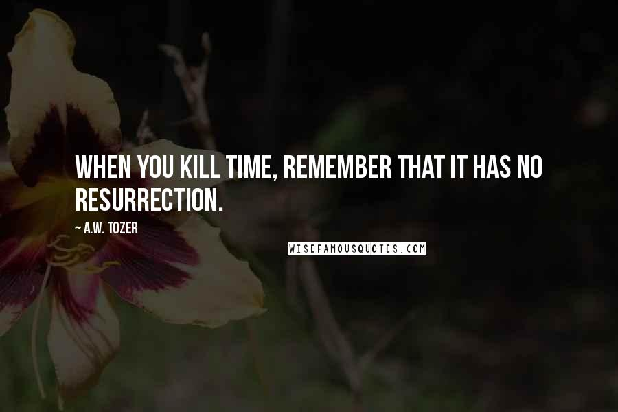 A.W. Tozer quotes: When you kill time, remember that it has no resurrection.