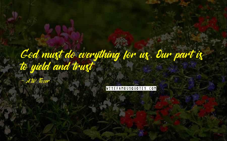 A.W. Tozer quotes: God must do everything for us. Our part is to yield and trust