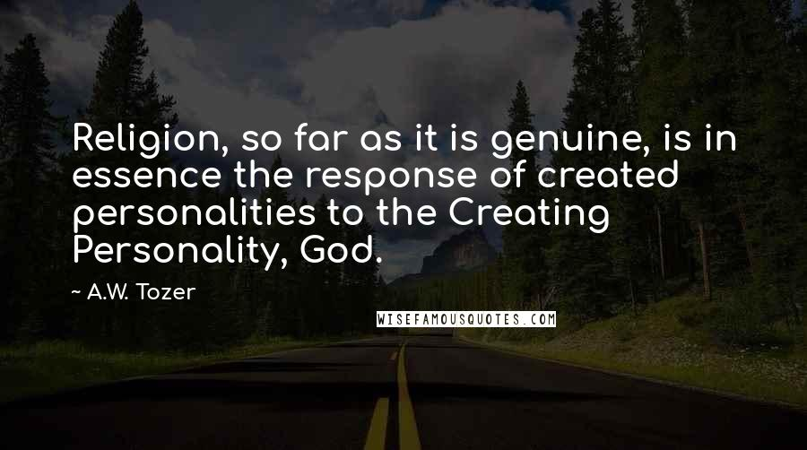 A.W. Tozer quotes: Religion, so far as it is genuine, is in essence the response of created personalities to the Creating Personality, God.