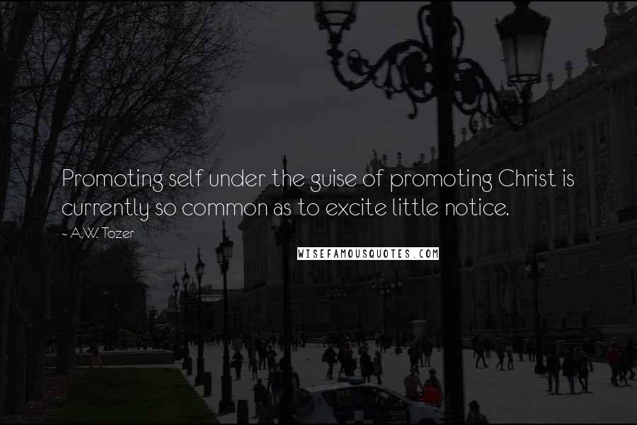 A.W. Tozer quotes: Promoting self under the guise of promoting Christ is currently so common as to excite little notice.