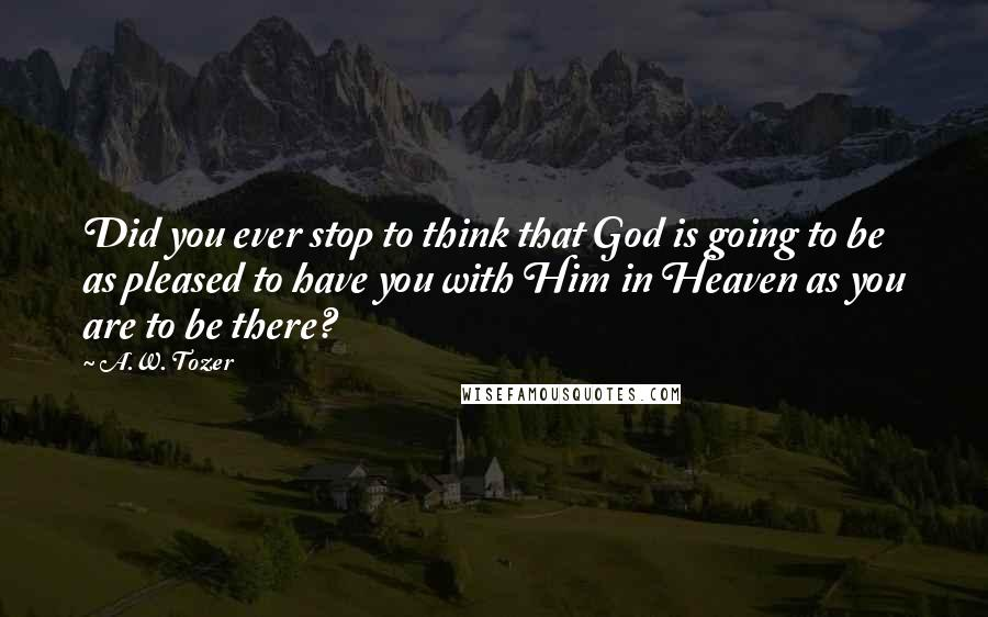 A.W. Tozer quotes: Did you ever stop to think that God is going to be as pleased to have you with Him in Heaven as you are to be there?