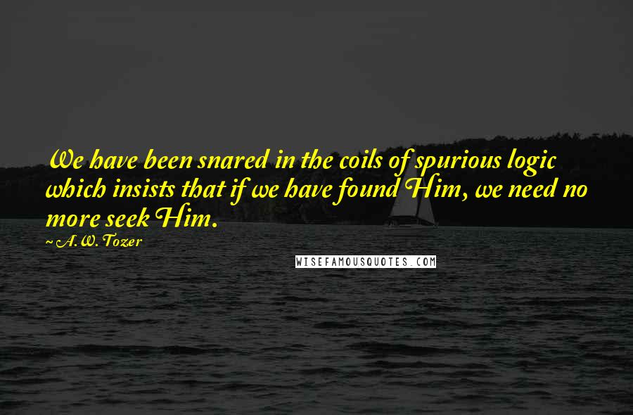 A.W. Tozer quotes: We have been snared in the coils of spurious logic which insists that if we have found Him, we need no more seek Him.