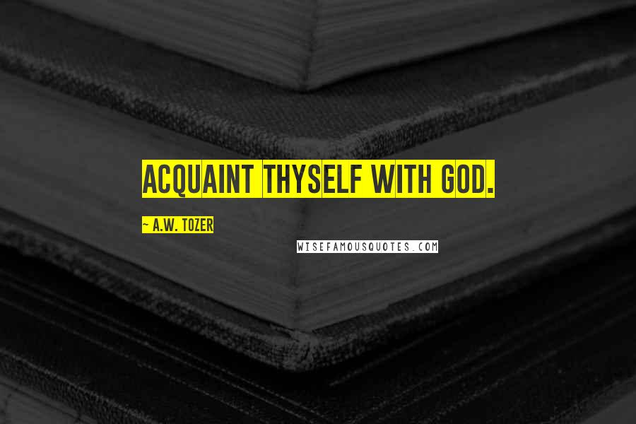 A.W. Tozer quotes: Acquaint thyself with God.