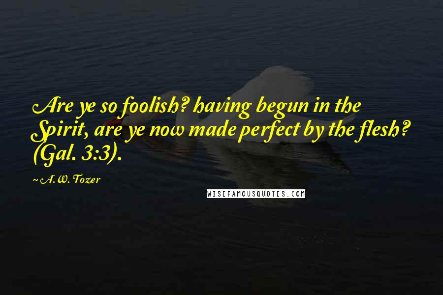 A.W. Tozer quotes: Are ye so foolish? having begun in the Spirit, are ye now made perfect by the flesh? (Gal. 3:3).
