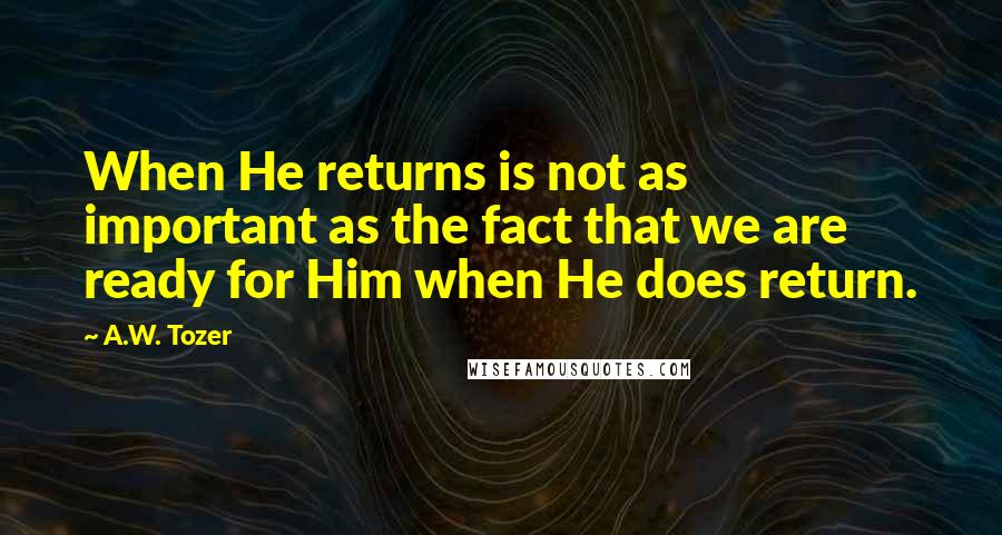 A.W. Tozer quotes: When He returns is not as important as the fact that we are ready for Him when He does return.