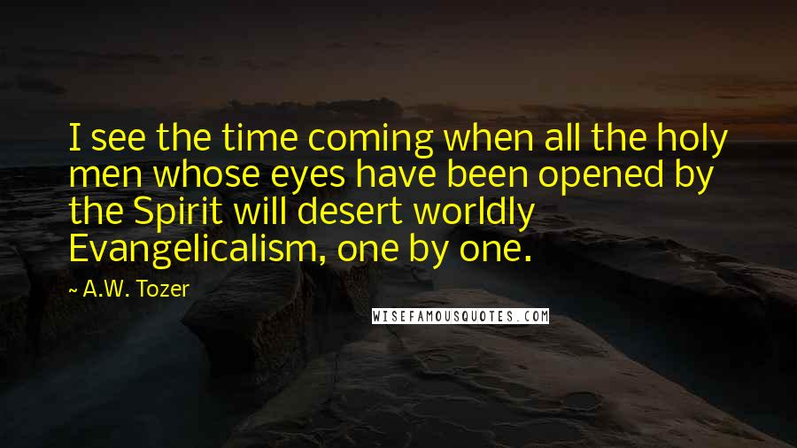 A.W. Tozer quotes: I see the time coming when all the holy men whose eyes have been opened by the Spirit will desert worldly Evangelicalism, one by one.