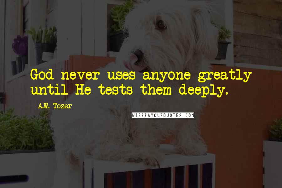A.W. Tozer quotes: God never uses anyone greatly until He tests them deeply.