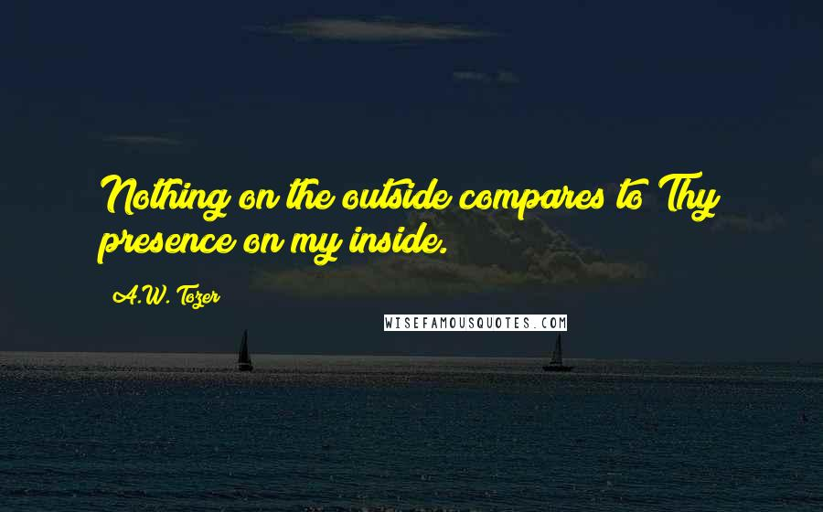 A.W. Tozer quotes: Nothing on the outside compares to Thy presence on my inside.