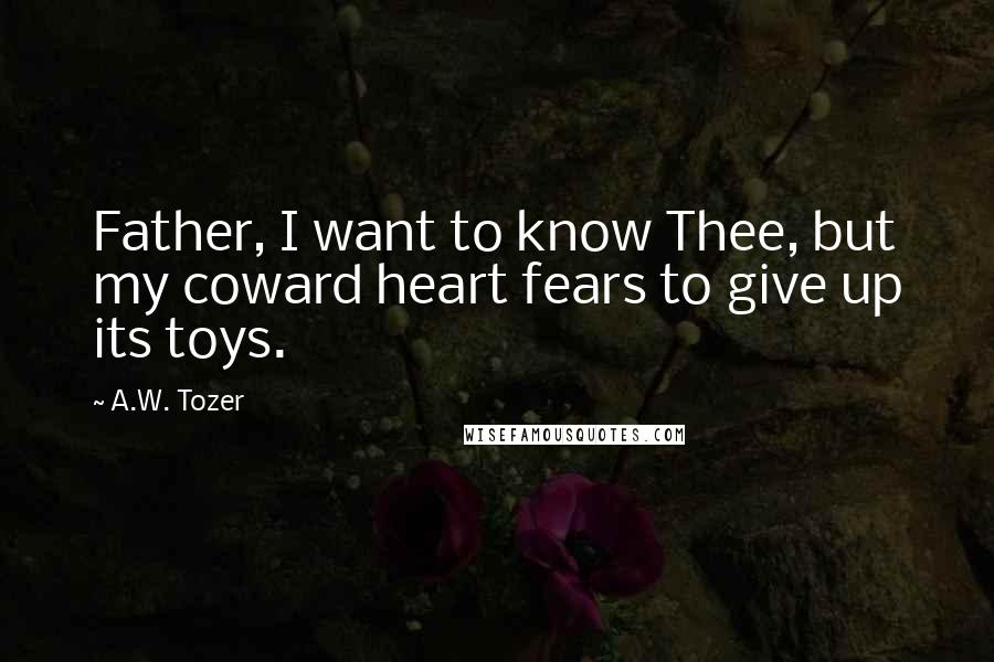 A.W. Tozer quotes: Father, I want to know Thee, but my coward heart fears to give up its toys.