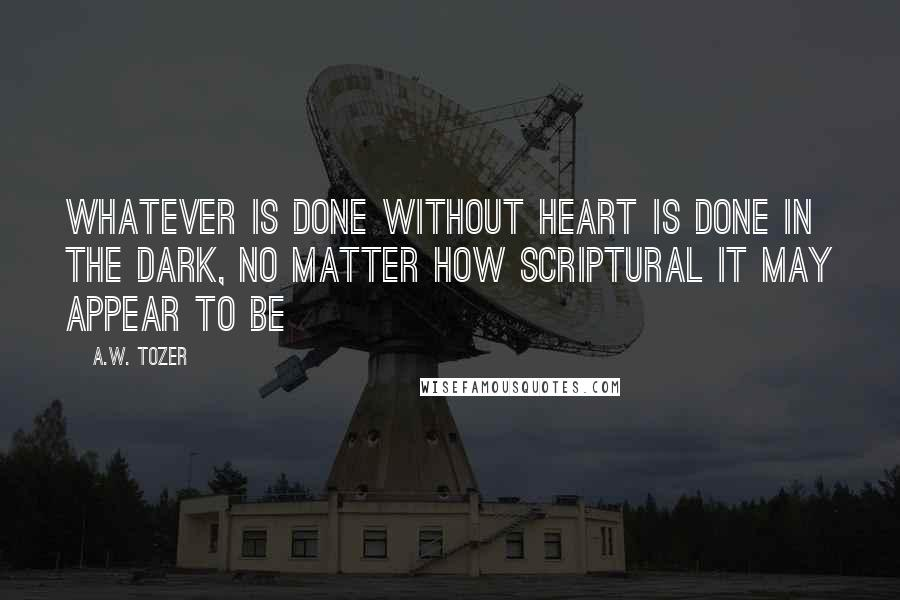 A.W. Tozer quotes: Whatever is done without heart is done in the dark, no matter how scriptural it may appear to be