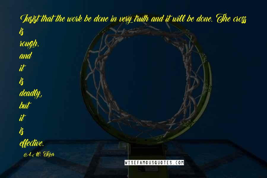 A.W. Tozer quotes: Insist that the work be done in very truth and it will be done. The cross is rough, and it is deadly, but it is effective.