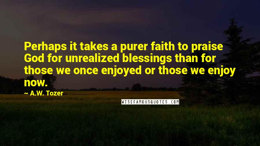 A.W. Tozer quotes: Perhaps it takes a purer faith to praise God for unrealized blessings than for those we once enjoyed or those we enjoy now.