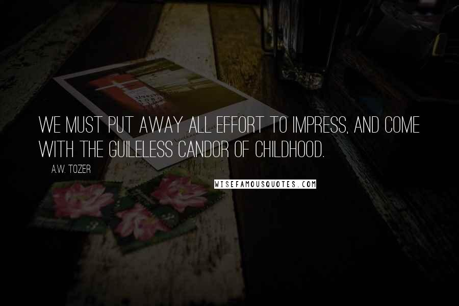 A.W. Tozer quotes: We must put away all effort to impress, and come with the guileless candor of childhood.