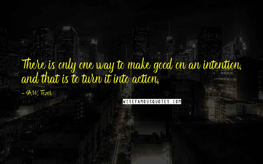 A.W. Tozer quotes: There is only one way to make good on an intention, and that is to turn it into action.