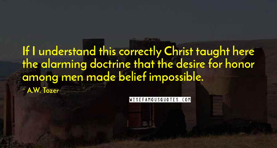 A.W. Tozer quotes: If I understand this correctly Christ taught here the alarming doctrine that the desire for honor among men made belief impossible.