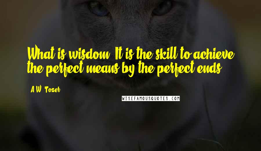 A.W. Tozer quotes: What is wisdom? It is the skill to achieve the perfect means by the perfect ends