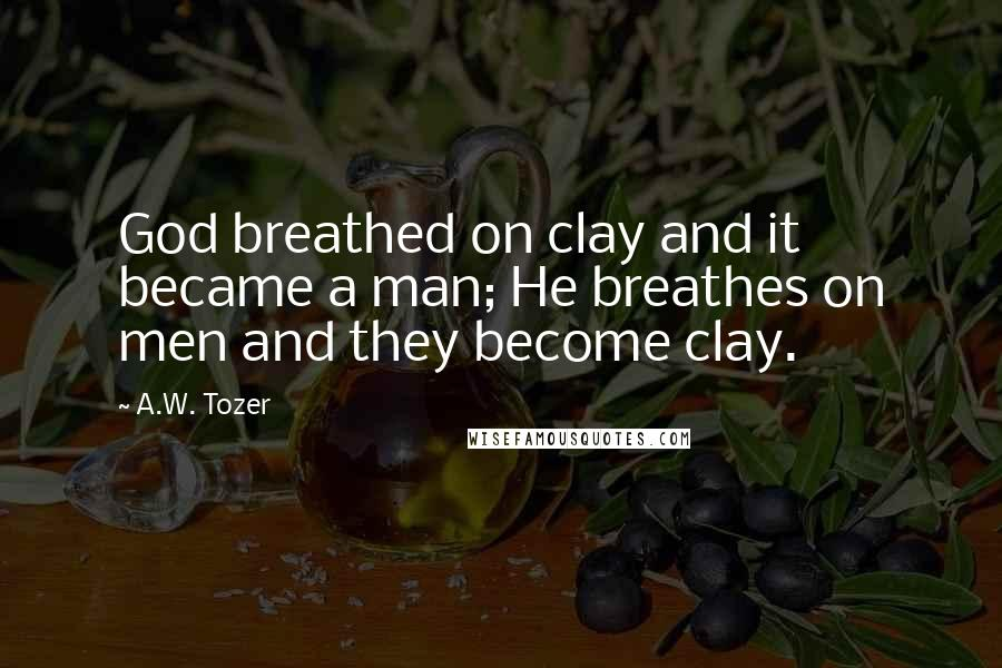A.W. Tozer quotes: God breathed on clay and it became a man; He breathes on men and they become clay.