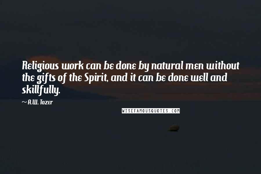 A.W. Tozer quotes: Religious work can be done by natural men without the gifts of the Spirit, and it can be done well and skillfully.