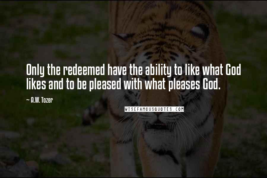 A.W. Tozer quotes: Only the redeemed have the ability to like what God likes and to be pleased with what pleases God.