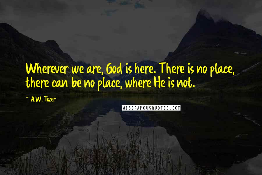 A.W. Tozer quotes: Wherever we are, God is here. There is no place, there can be no place, where He is not.
