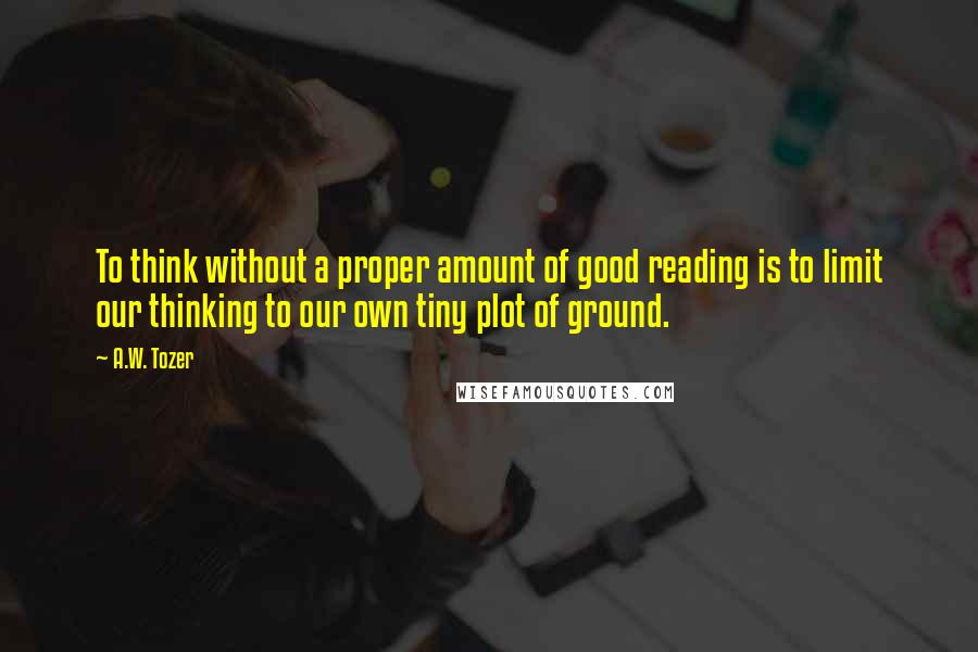 A.W. Tozer quotes: To think without a proper amount of good reading is to limit our thinking to our own tiny plot of ground.