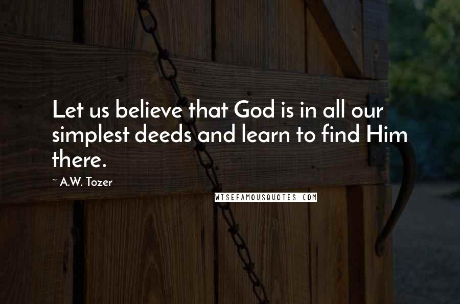A.W. Tozer quotes: Let us believe that God is in all our simplest deeds and learn to find Him there.