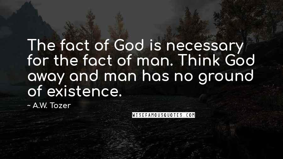 A.W. Tozer quotes: The fact of God is necessary for the fact of man. Think God away and man has no ground of existence.