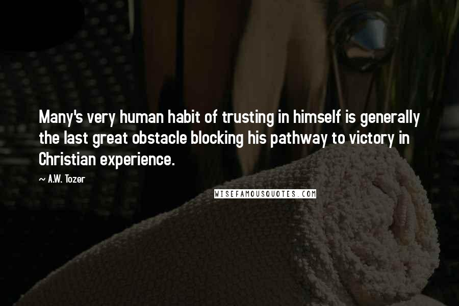 A.W. Tozer quotes: Many's very human habit of trusting in himself is generally the last great obstacle blocking his pathway to victory in Christian experience.