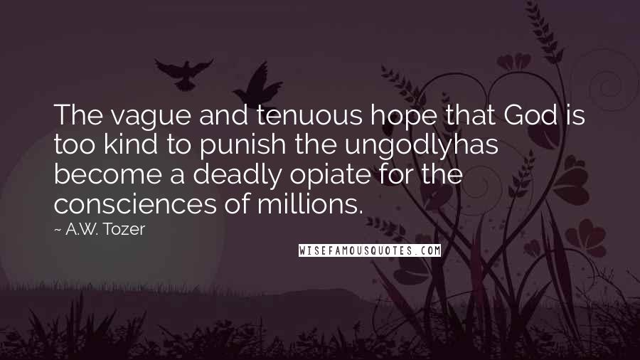 A.W. Tozer quotes: The vague and tenuous hope that God is too kind to punish the ungodlyhas become a deadly opiate for the consciences of millions.