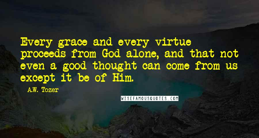 A.W. Tozer quotes: Every grace and every virtue proceeds from God alone, and that not even a good thought can come from us except it be of Him.