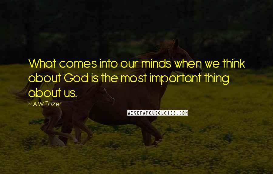 A.W. Tozer quotes: What comes into our minds when we think about God is the most important thing about us.