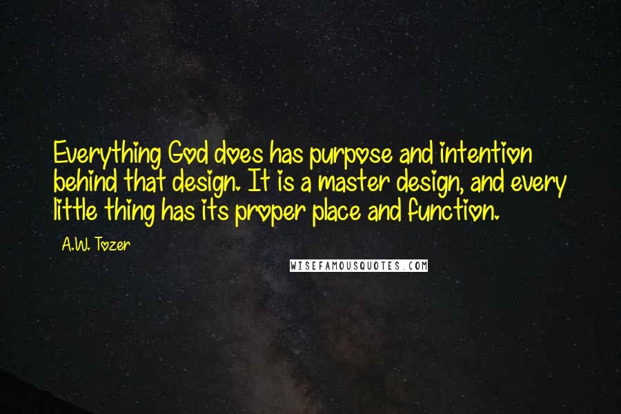 A.W. Tozer quotes: Everything God does has purpose and intention behind that design. It is a master design, and every little thing has its proper place and function.